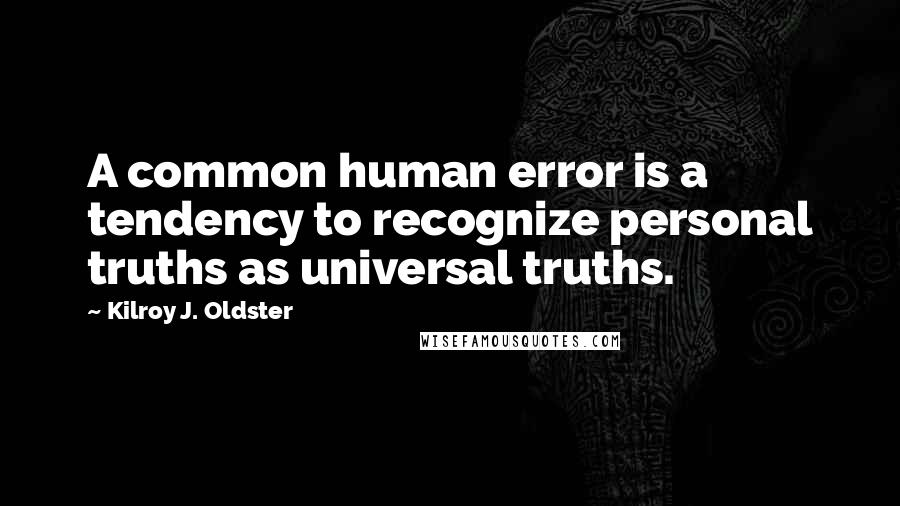 Kilroy J. Oldster quotes: A common human error is a tendency to recognize personal truths as universal truths.