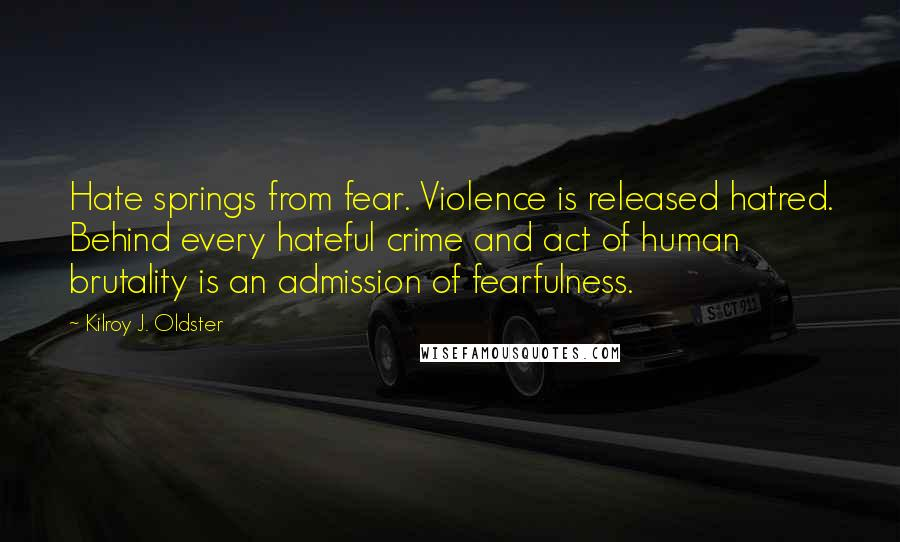 Kilroy J. Oldster quotes: Hate springs from fear. Violence is released hatred. Behind every hateful crime and act of human brutality is an admission of fearfulness.