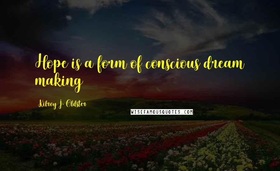 Kilroy J. Oldster quotes: Hope is a form of conscious dream making