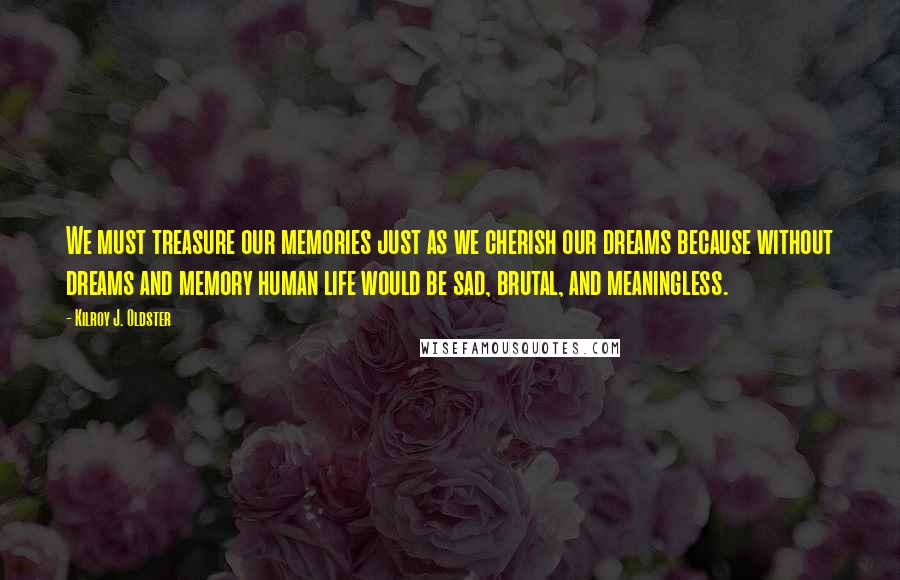 Kilroy J. Oldster quotes: We must treasure our memories just as we cherish our dreams because without dreams and memory human life would be sad, brutal, and meaningless.