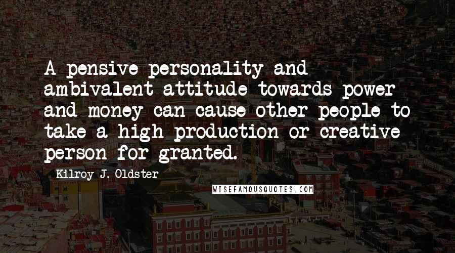 Kilroy J. Oldster quotes: A pensive personality and ambivalent attitude towards power and money can cause other people to take a high production or creative person for granted.