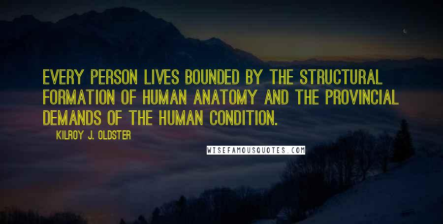 Kilroy J. Oldster quotes: Every person lives bounded by the structural formation of human anatomy and the provincial demands of the human condition.