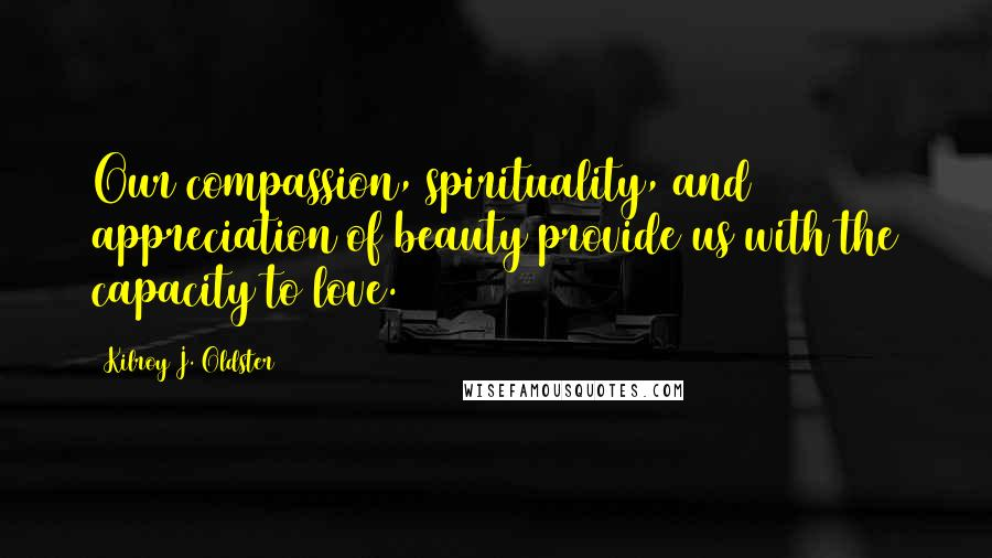Kilroy J. Oldster quotes: Our compassion, spirituality, and appreciation of beauty provide us with the capacity to love.