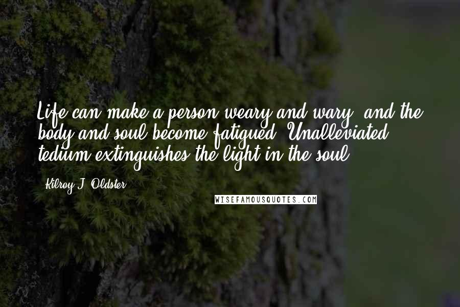 Kilroy J. Oldster quotes: Life can make a person weary and wary, and the body and soul become fatigued. Unalleviated tedium extinguishes the light in the soul.