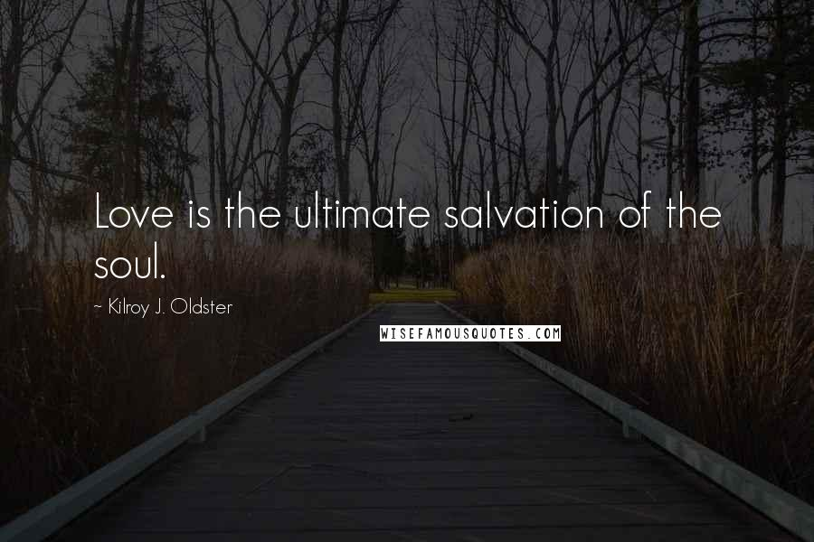 Kilroy J. Oldster quotes: Love is the ultimate salvation of the soul.