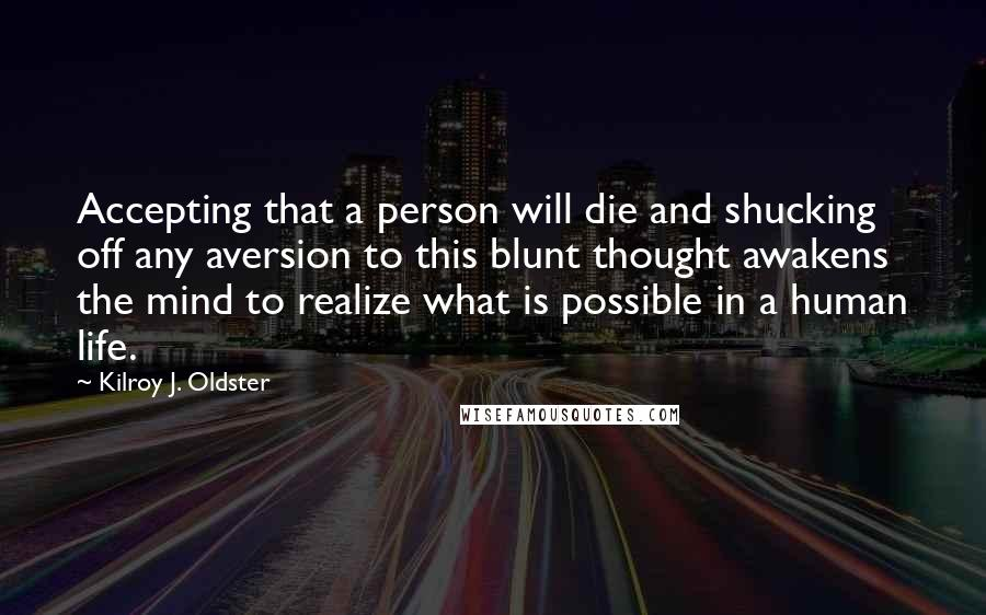 Kilroy J. Oldster quotes: Accepting that a person will die and shucking off any aversion to this blunt thought awakens the mind to realize what is possible in a human life.