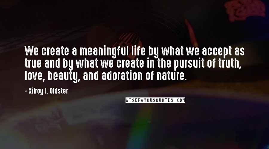 Kilroy J. Oldster quotes: We create a meaningful life by what we accept as true and by what we create in the pursuit of truth, love, beauty, and adoration of nature.