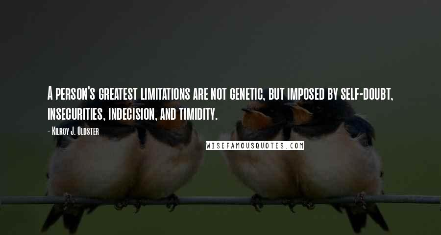 Kilroy J. Oldster quotes: A person's greatest limitations are not genetic, but imposed by self-doubt, insecurities, indecision, and timidity.