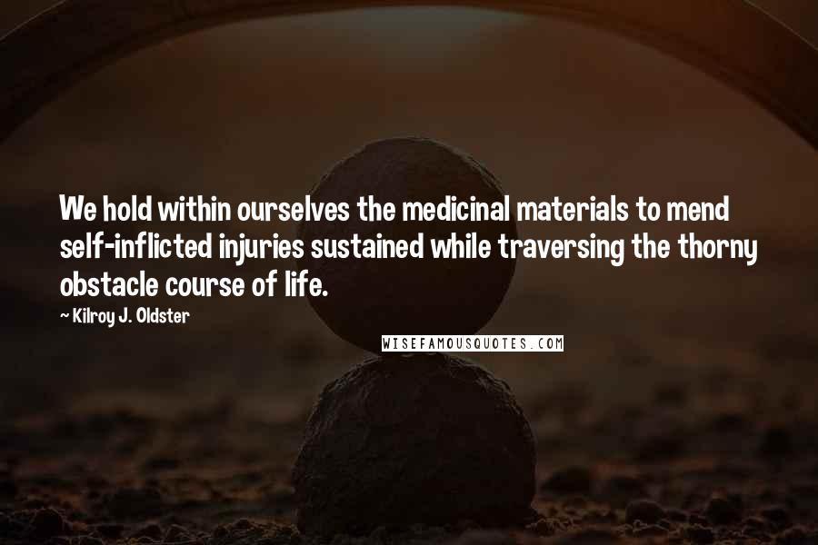 Kilroy J. Oldster quotes: We hold within ourselves the medicinal materials to mend self-inflicted injuries sustained while traversing the thorny obstacle course of life.