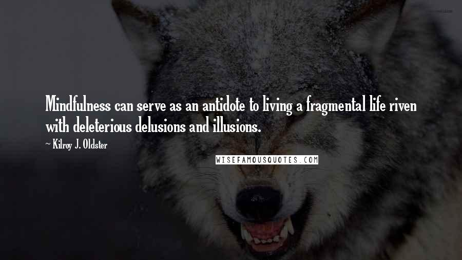 Kilroy J. Oldster quotes: Mindfulness can serve as an antidote to living a fragmental life riven with deleterious delusions and illusions.