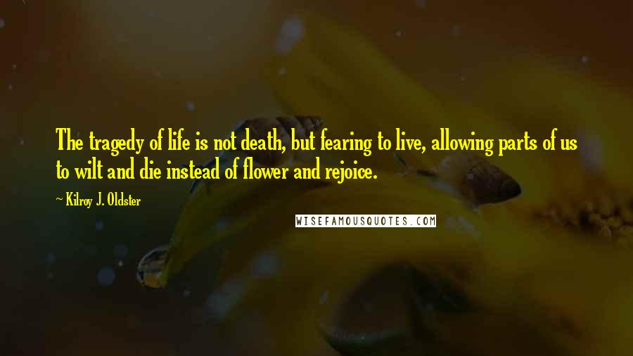 Kilroy J. Oldster quotes: The tragedy of life is not death, but fearing to live, allowing parts of us to wilt and die instead of flower and rejoice.