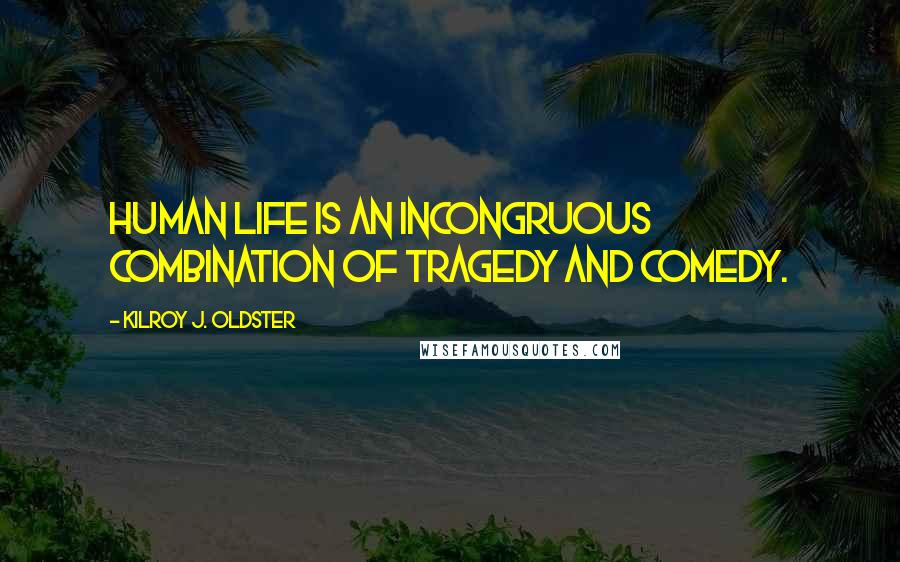 Kilroy J. Oldster quotes: Human life is an incongruous combination of tragedy and comedy.
