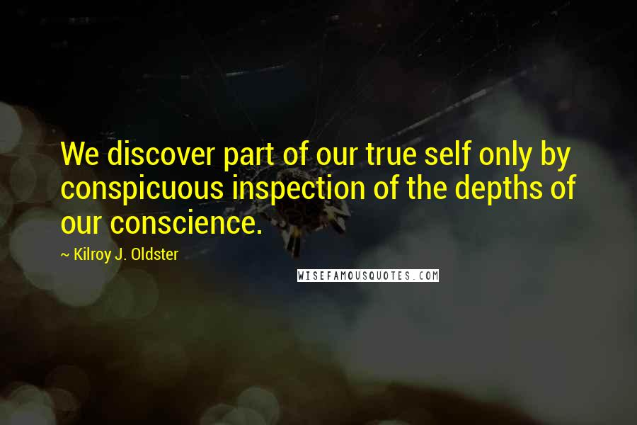 Kilroy J. Oldster quotes: We discover part of our true self only by conspicuous inspection of the depths of our conscience.