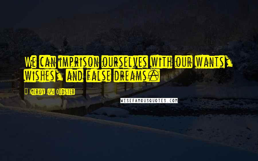 Kilroy J. Oldster quotes: We can imprison ourselves with our wants, wishes, and false dreams.