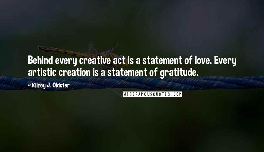 Kilroy J. Oldster quotes: Behind every creative act is a statement of love. Every artistic creation is a statement of gratitude.