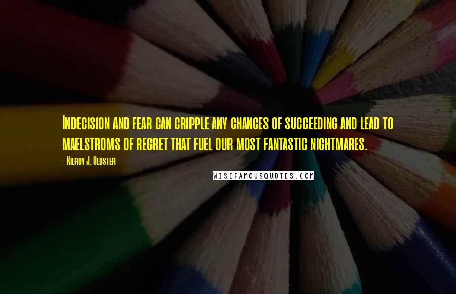 Kilroy J. Oldster quotes: Indecision and fear can cripple any chances of succeeding and lead to maelstroms of regret that fuel our most fantastic nightmares.