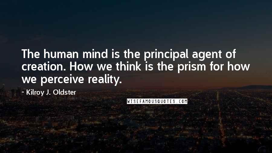 Kilroy J. Oldster quotes: The human mind is the principal agent of creation. How we think is the prism for how we perceive reality.