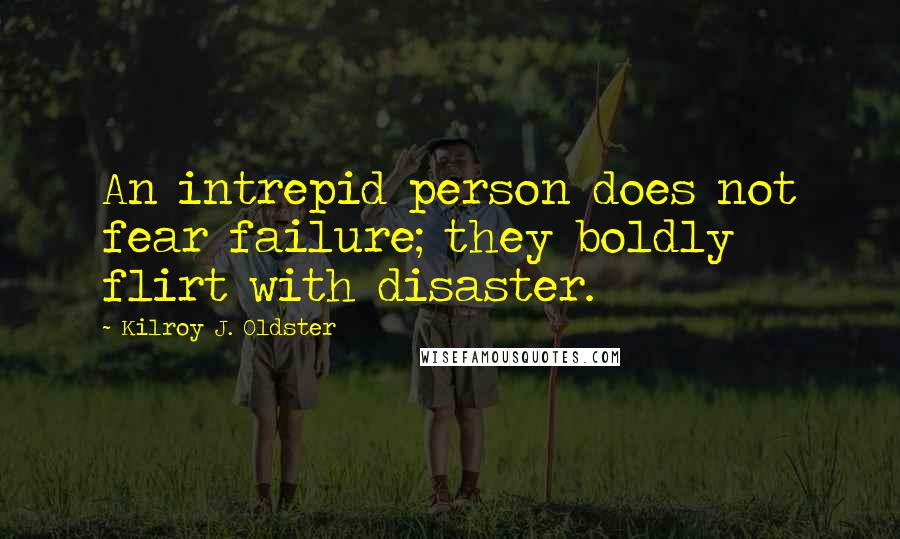 Kilroy J. Oldster quotes: An intrepid person does not fear failure; they boldly flirt with disaster.