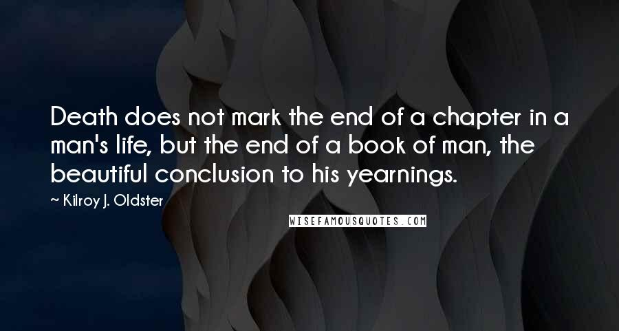 Kilroy J. Oldster quotes: Death does not mark the end of a chapter in a man's life, but the end of a book of man, the beautiful conclusion to his yearnings.