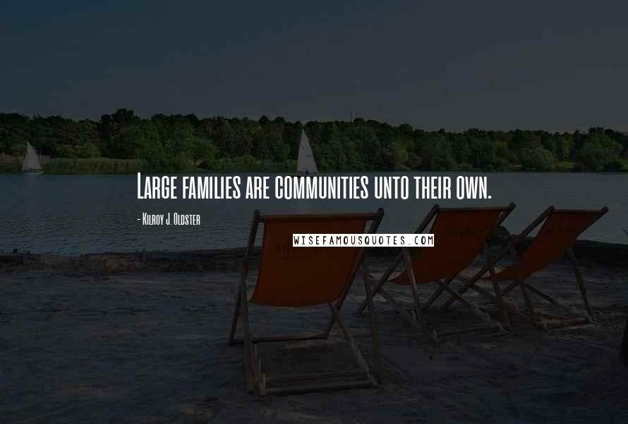 Kilroy J. Oldster quotes: Large families are communities unto their own.