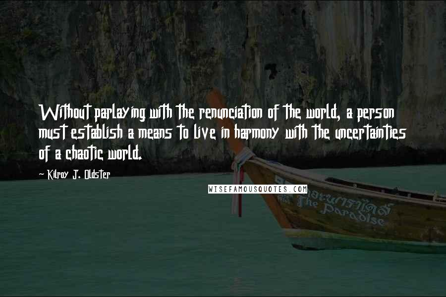 Kilroy J. Oldster quotes: Without parlaying with the renunciation of the world, a person must establish a means to live in harmony with the uncertainties of a chaotic world.
