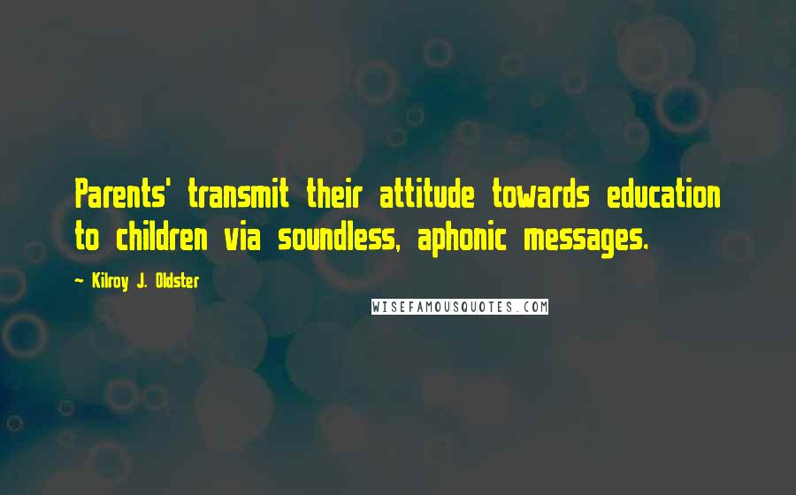 Kilroy J. Oldster quotes: Parents' transmit their attitude towards education to children via soundless, aphonic messages.