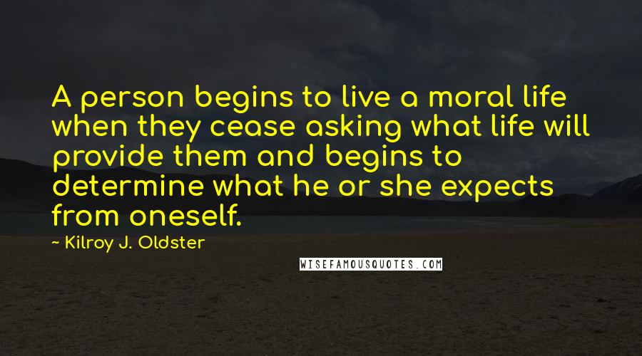 Kilroy J. Oldster quotes: A person begins to live a moral life when they cease asking what life will provide them and begins to determine what he or she expects from oneself.