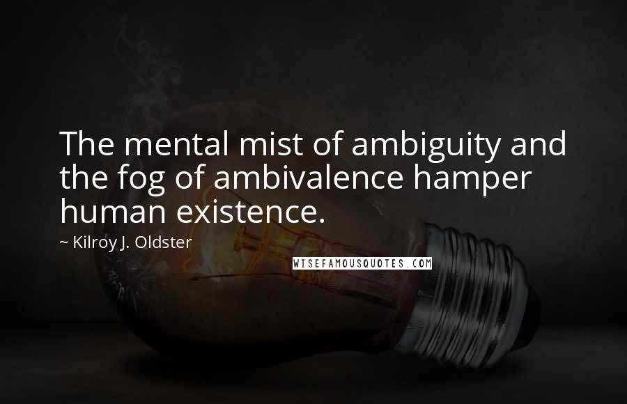 Kilroy J. Oldster quotes: The mental mist of ambiguity and the fog of ambivalence hamper human existence.