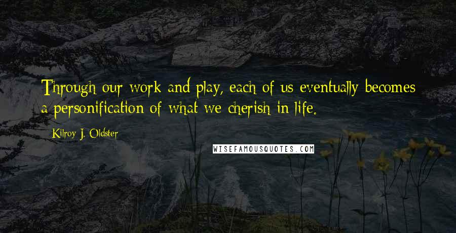 Kilroy J. Oldster quotes: Through our work and play, each of us eventually becomes a personification of what we cherish in life.