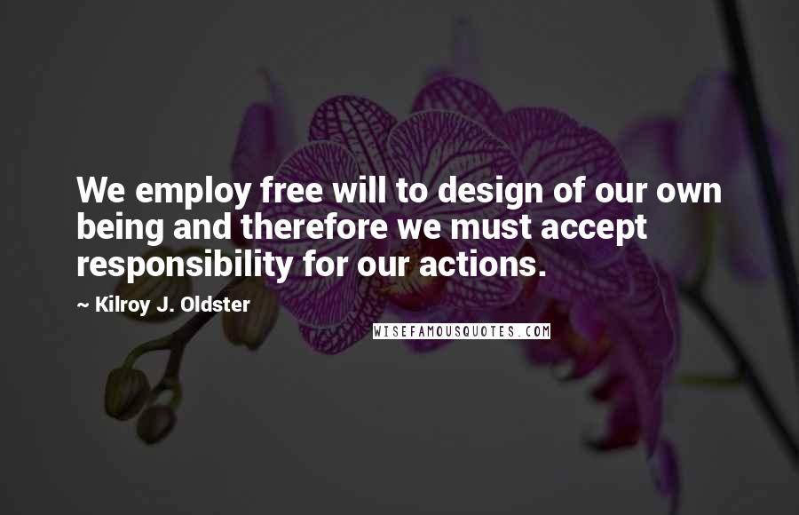 Kilroy J. Oldster quotes: We employ free will to design of our own being and therefore we must accept responsibility for our actions.