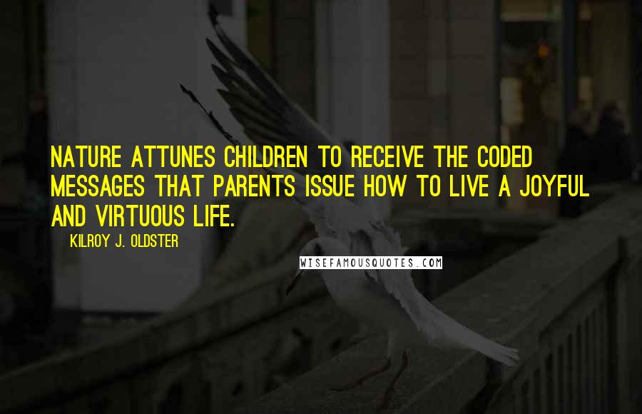 Kilroy J. Oldster quotes: Nature attunes children to receive the coded messages that parents issue how to live a joyful and virtuous life.
