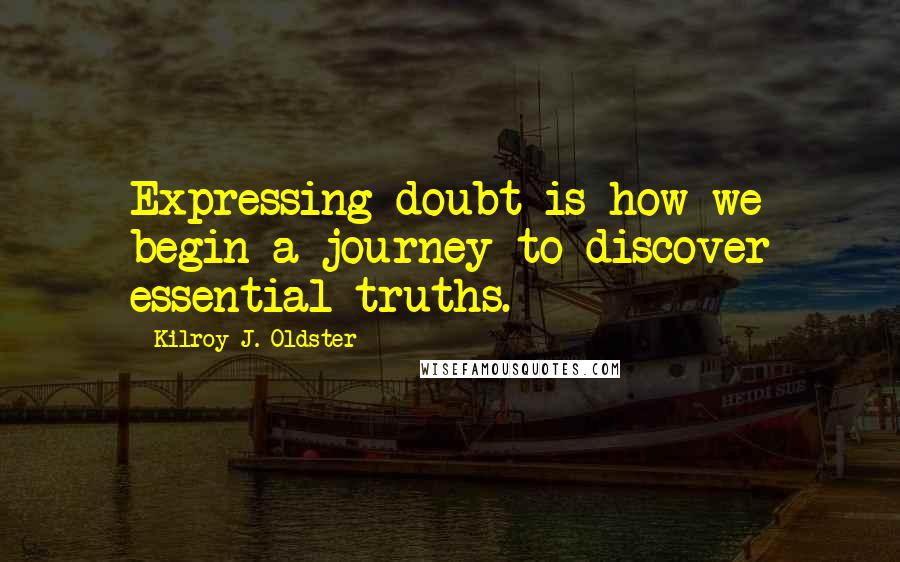 Kilroy J. Oldster quotes: Expressing doubt is how we begin a journey to discover essential truths.