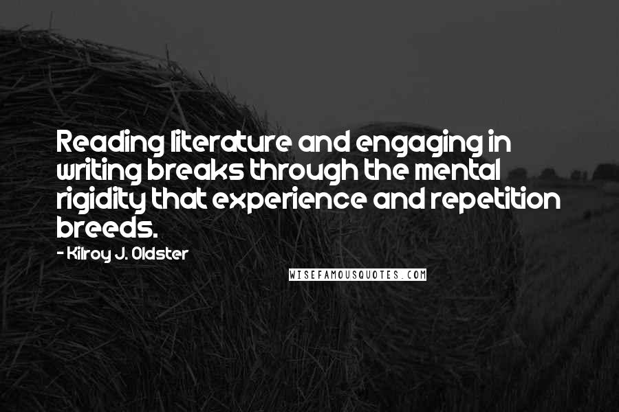 Kilroy J. Oldster quotes: Reading literature and engaging in writing breaks through the mental rigidity that experience and repetition breeds.
