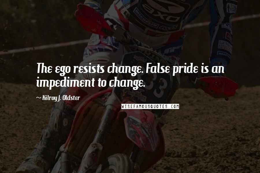 Kilroy J. Oldster quotes: The ego resists change. False pride is an impediment to change.