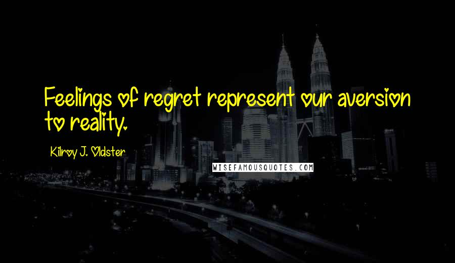 Kilroy J. Oldster quotes: Feelings of regret represent our aversion to reality.