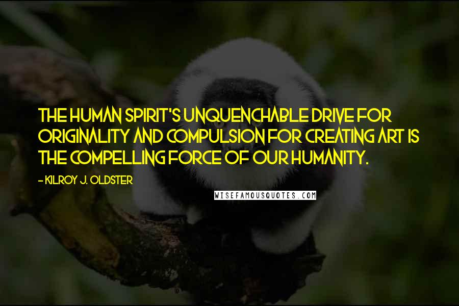 Kilroy J. Oldster quotes: The human spirit's unquenchable drive for originality and compulsion for creating art is the compelling force of our humanity.