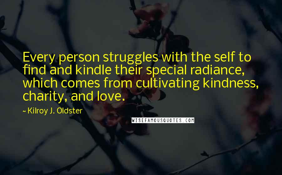 Kilroy J. Oldster quotes: Every person struggles with the self to find and kindle their special radiance, which comes from cultivating kindness, charity, and love.