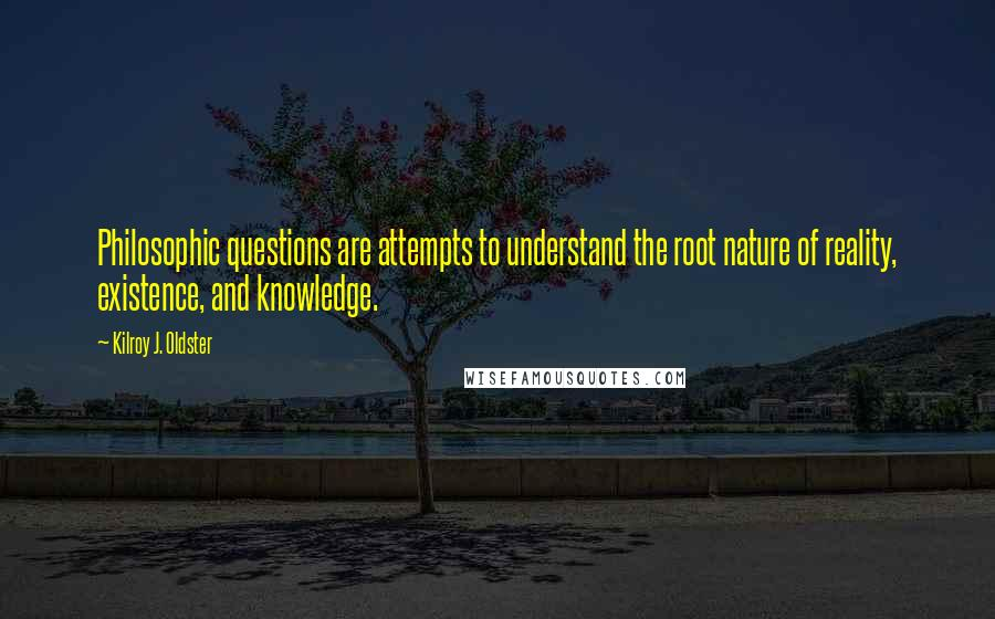 Kilroy J. Oldster quotes: Philosophic questions are attempts to understand the root nature of reality, existence, and knowledge.