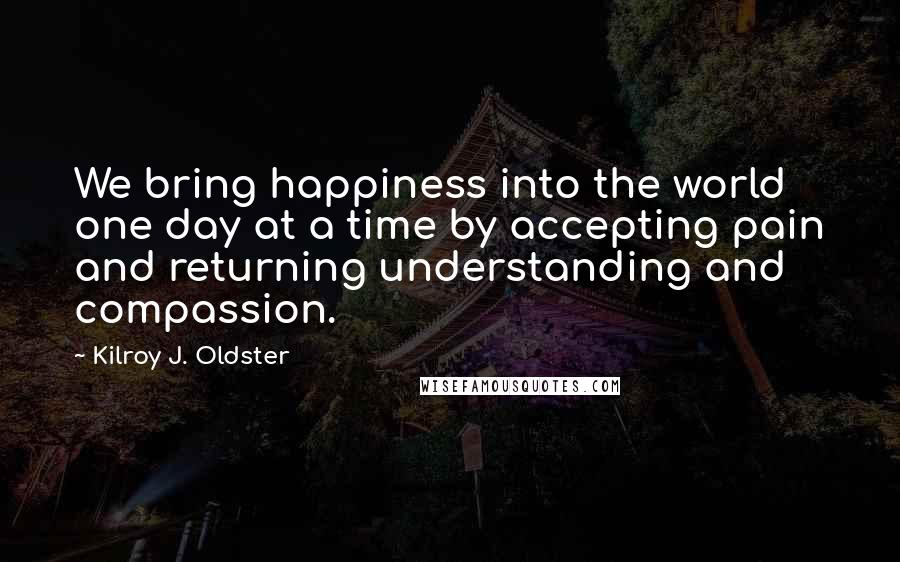 Kilroy J. Oldster quotes: We bring happiness into the world one day at a time by accepting pain and returning understanding and compassion.