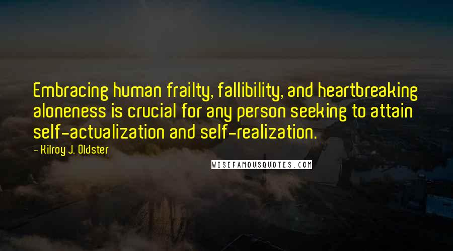 Kilroy J. Oldster quotes: Embracing human frailty, fallibility, and heartbreaking aloneness is crucial for any person seeking to attain self-actualization and self-realization.