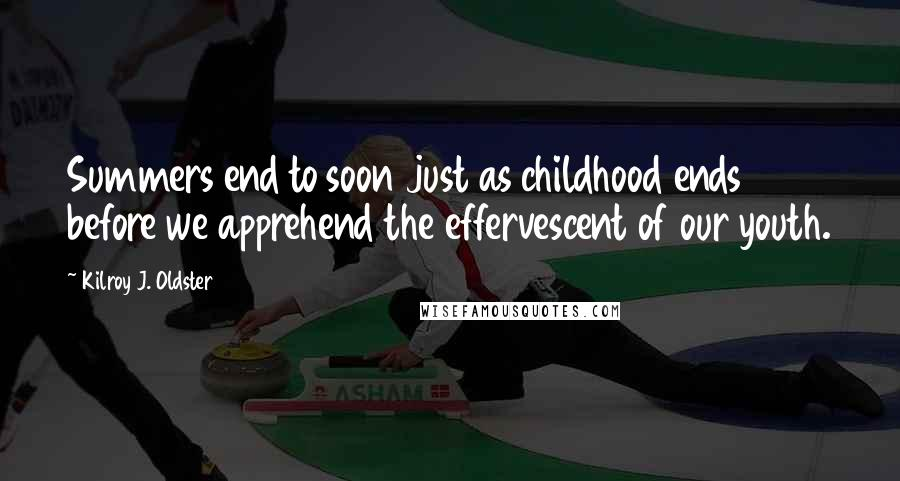 Kilroy J. Oldster quotes: Summers end to soon just as childhood ends before we apprehend the effervescent of our youth.