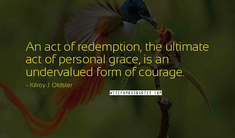 Kilroy J. Oldster quotes: An act of redemption, the ultimate act of personal grace, is an undervalued form of courage.