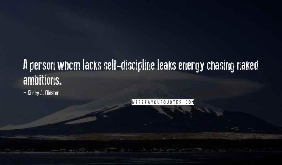 Kilroy J. Oldster quotes: A person whom lacks self-discipline leaks energy chasing naked ambitions.