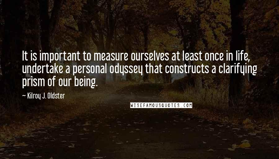 Kilroy J. Oldster quotes: It is important to measure ourselves at least once in life, undertake a personal odyssey that constructs a clarifying prism of our being.