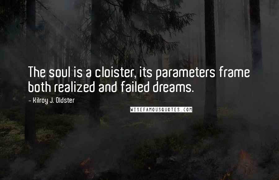 Kilroy J. Oldster quotes: The soul is a cloister, its parameters frame both realized and failed dreams.