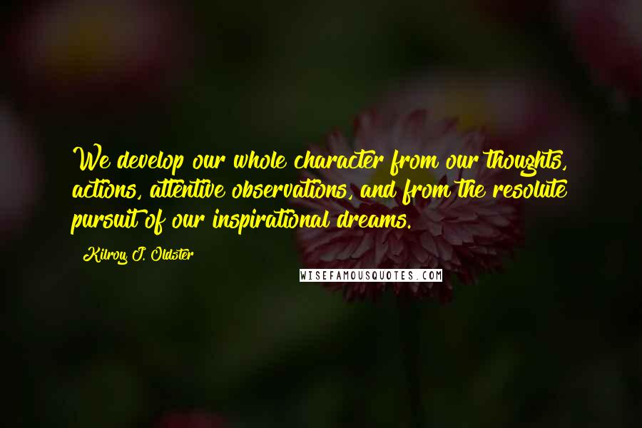 Kilroy J. Oldster quotes: We develop our whole character from our thoughts, actions, attentive observations, and from the resolute pursuit of our inspirational dreams.