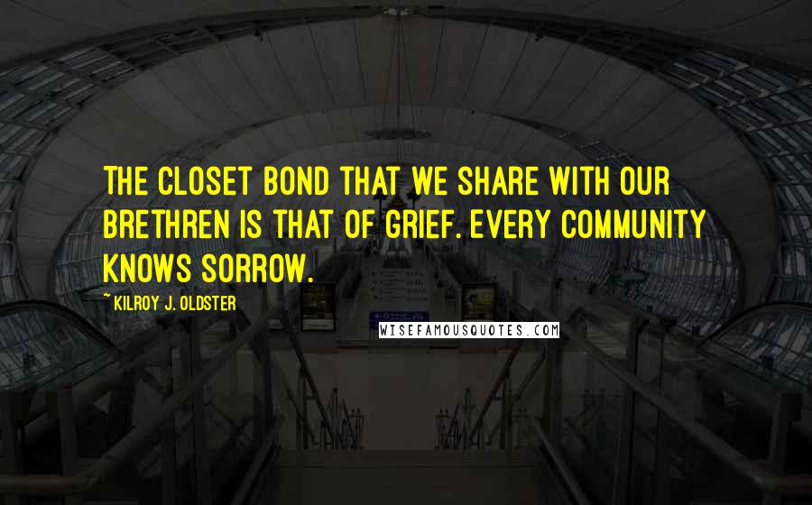 Kilroy J. Oldster quotes: The closet bond that we share with our brethren is that of grief. Every community knows sorrow.