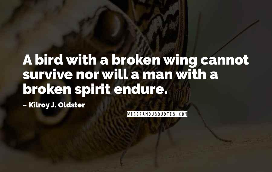 Kilroy J. Oldster quotes: A bird with a broken wing cannot survive nor will a man with a broken spirit endure.