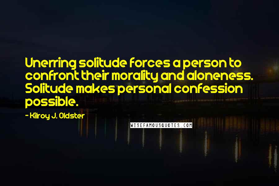 Kilroy J. Oldster quotes: Unerring solitude forces a person to confront their morality and aloneness. Solitude makes personal confession possible.