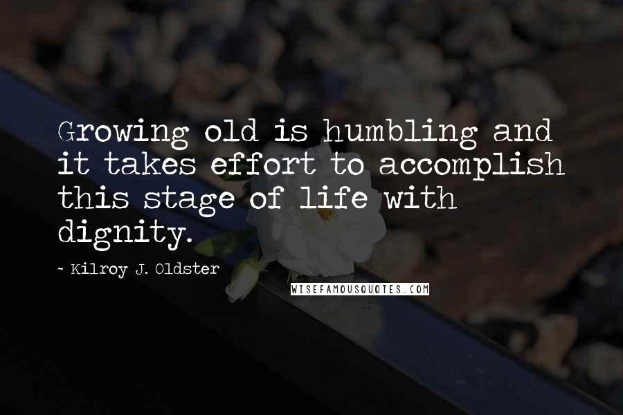 Kilroy J. Oldster quotes: Growing old is humbling and it takes effort to accomplish this stage of life with dignity.